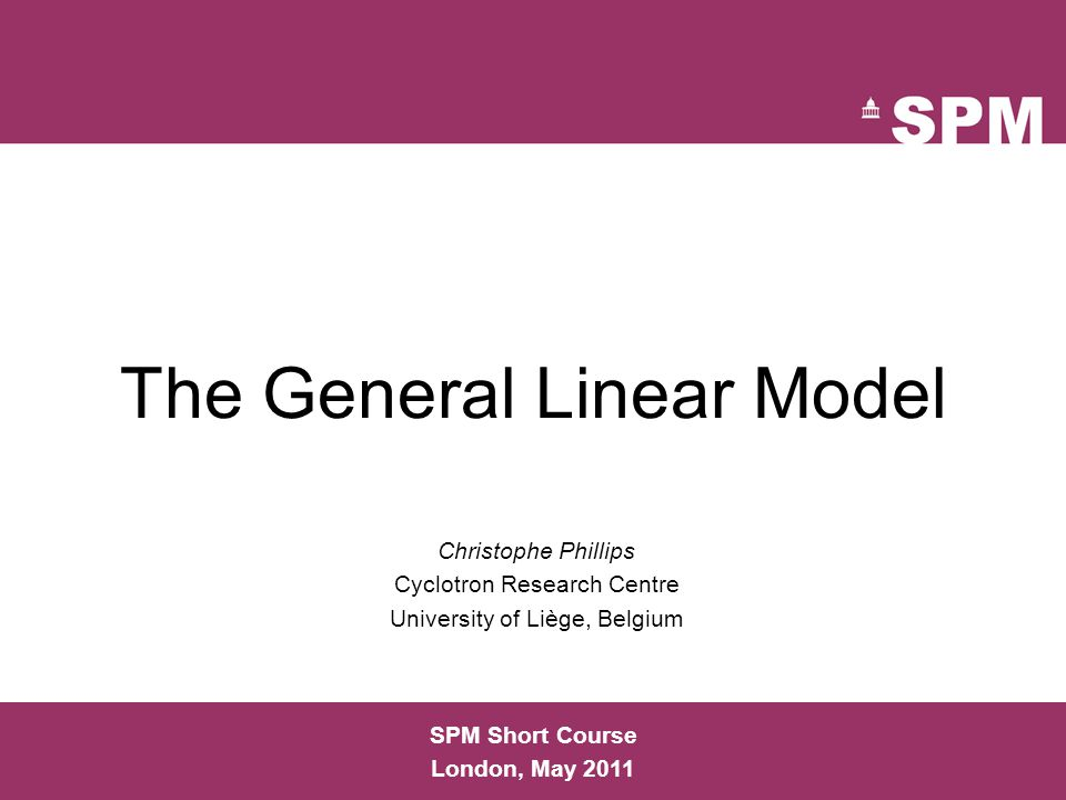 The General Linear Model Christophe Phillips Cyclotron Research Centre University of Liège, Belgium SPM Short Course London, May 2011