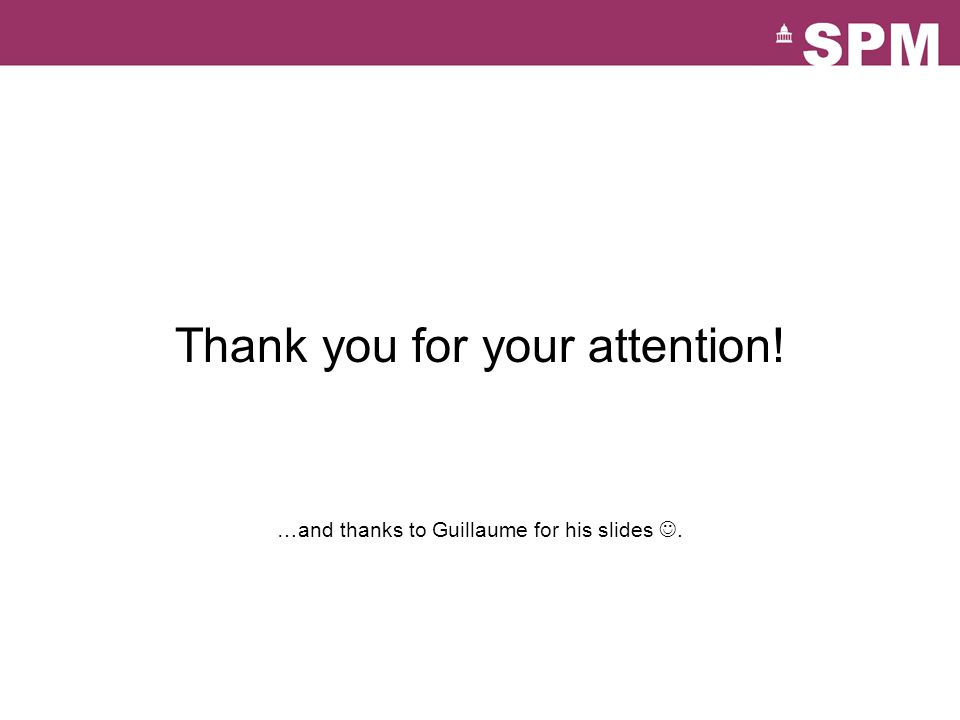 Thank you for your attention! …and thanks to Guillaume for his slides.