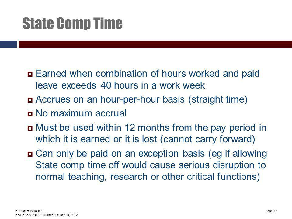 Human Resources HRL FLSA Presentation February 29, 2012 Page 12 State Comp Time Earned when combination of hours worked and paid leave exceeds 40 hours in a work week Accrues on an hour-per-hour basis (straight time) No maximum accrual Must be used within 12 months from the pay period in which it is earned or it is lost (cannot carry forward) Can only be paid on an exception basis (eg if allowing State comp time off would cause serious disruption to normal teaching, research or other critical functions)
