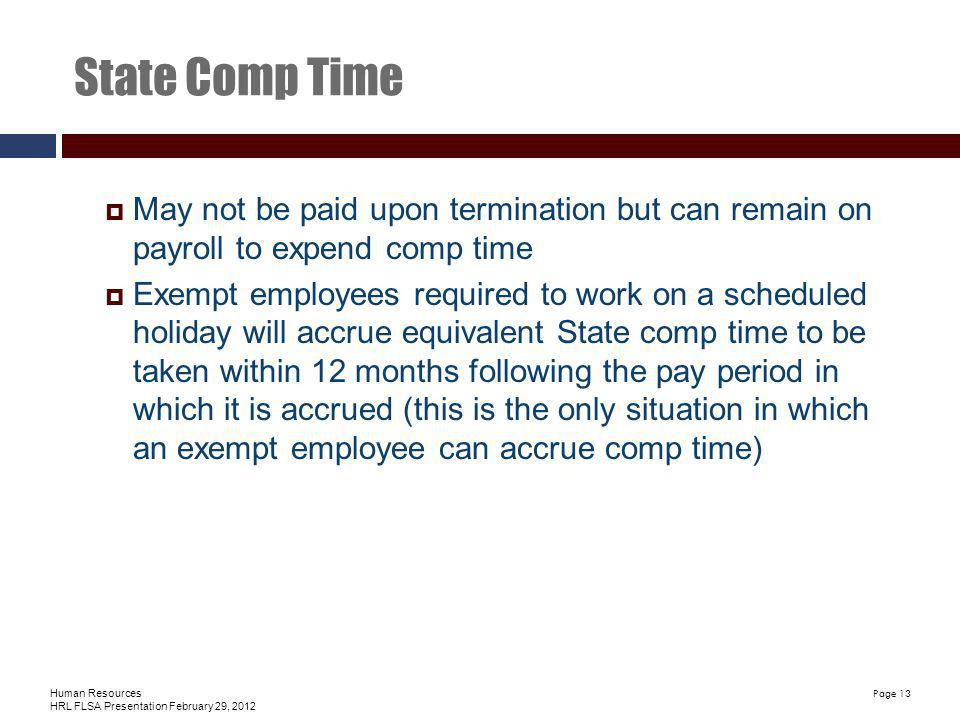 Human Resources HRL FLSA Presentation February 29, 2012 Page 13 State Comp Time May not be paid upon termination but can remain on payroll to expend comp time Exempt employees required to work on a scheduled holiday will accrue equivalent State comp time to be taken within 12 months following the pay period in which it is accrued (this is the only situation in which an exempt employee can accrue comp time)