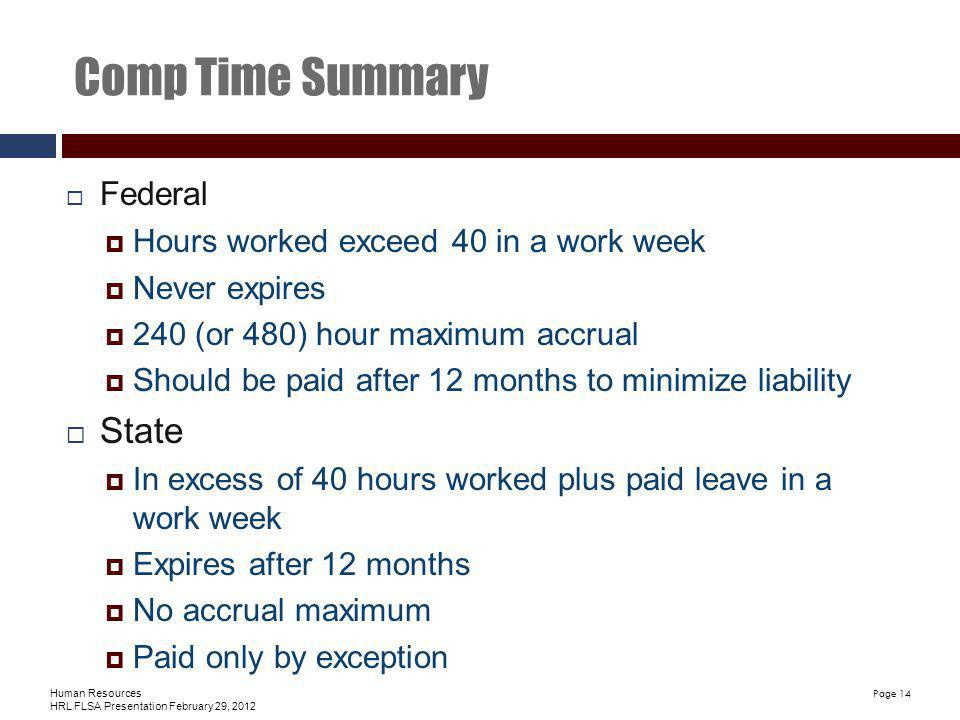 Human Resources HRL FLSA Presentation February 29, 2012 Page 14 Comp Time Summary Federal Hours worked exceed 40 in a work week Never expires 240 (or 480) hour maximum accrual Should be paid after 12 months to minimize liability State In excess of 40 hours worked plus paid leave in a work week Expires after 12 months No accrual maximum Paid only by exception
