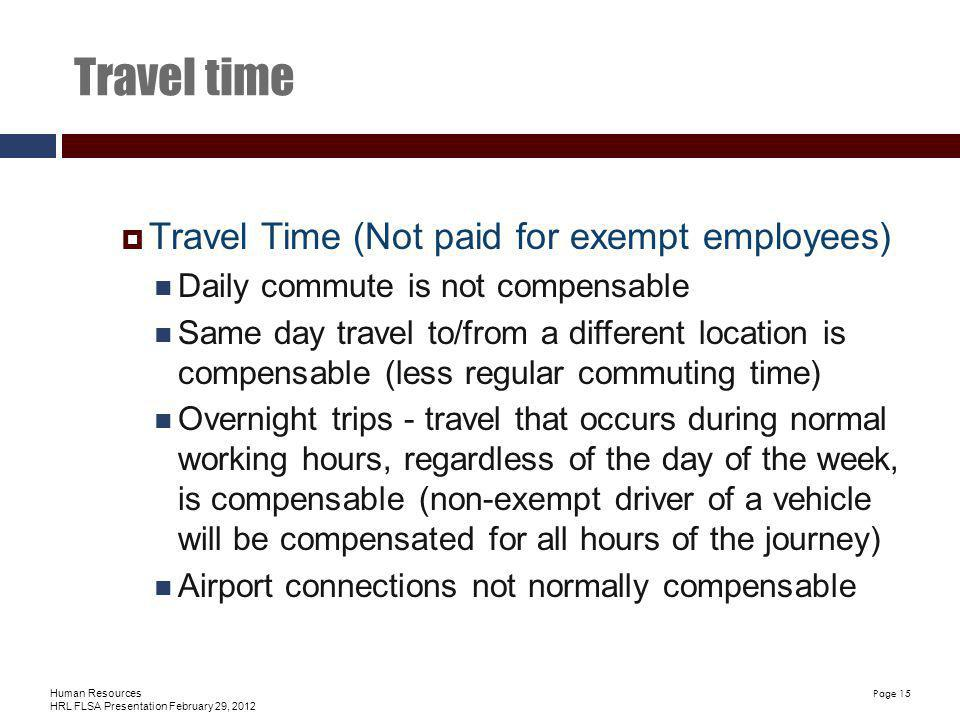 Human Resources HRL FLSA Presentation February 29, 2012 Page 15 Travel time Travel Time (Not paid for exempt employees) Daily commute is not compensable Same day travel to/from a different location is compensable (less regular commuting time) Overnight trips - travel that occurs during normal working hours, regardless of the day of the week, is compensable (non-exempt driver of a vehicle will be compensated for all hours of the journey) Airport connections not normally compensable