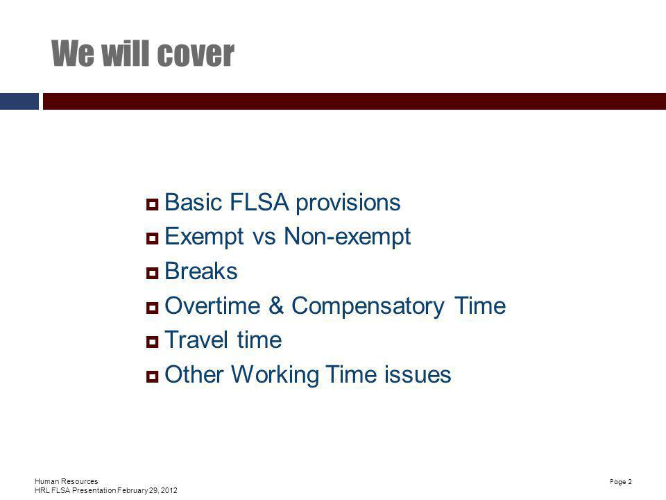 Human Resources HRL FLSA Presentation February 29, 2012 Page 2 We will cover Basic FLSA provisions Exempt vs Non-exempt Breaks Overtime & Compensatory Time Travel time Other Working Time issues