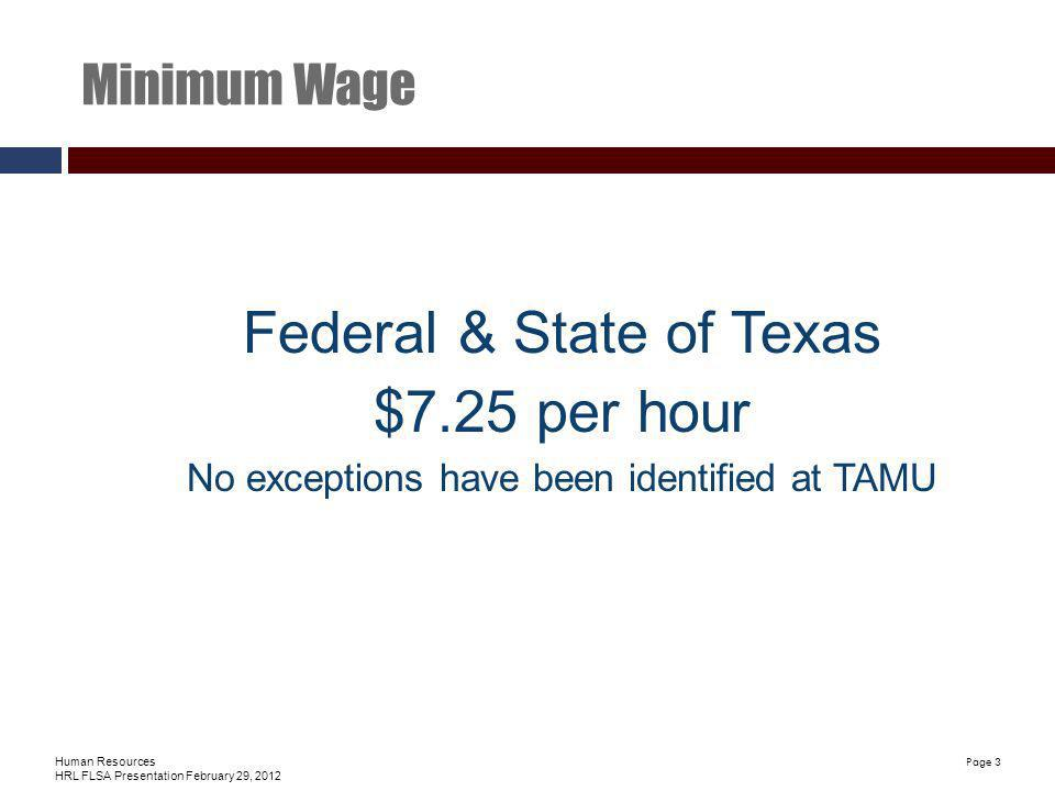 Human Resources HRL FLSA Presentation February 29, 2012 Page 3 Minimum Wage Federal & State of Texas $7.25 per hour No exceptions have been identified at TAMU