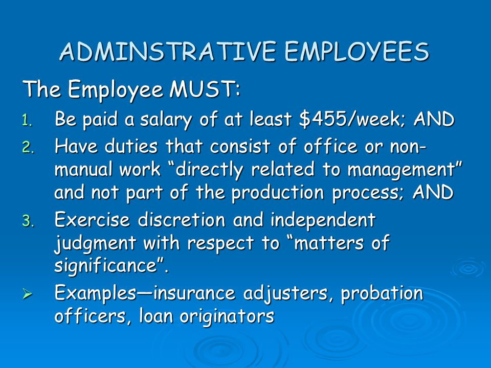 ADMINSTRATIVE EMPLOYEES The Employee MUST: 1. Be paid a salary of at least $455/week; AND 2.