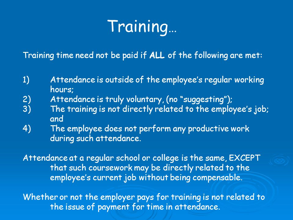 Training … Training time need not be paid if ALL of the following are met: 1)Attendance is outside of the employees regular working hours; 2)Attendance is truly voluntary, (no suggesting); 3)The training is not directly related to the employees job; and 4)The employee does not perform any productive work during such attendance.