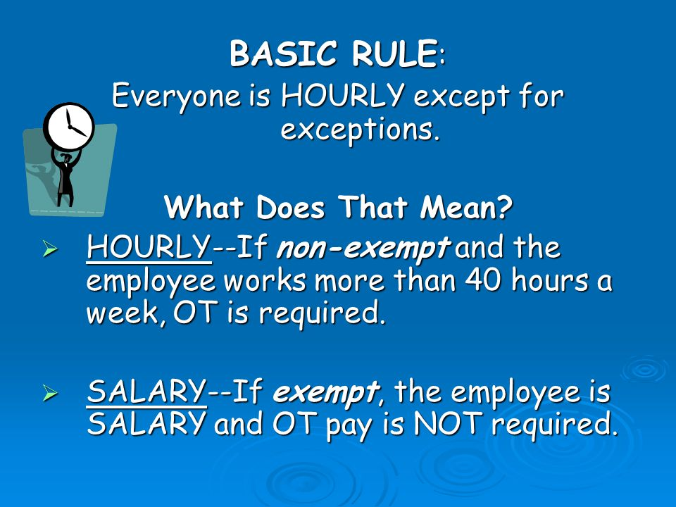 BASIC RULE : Everyone is HOURLY except for exceptions.
