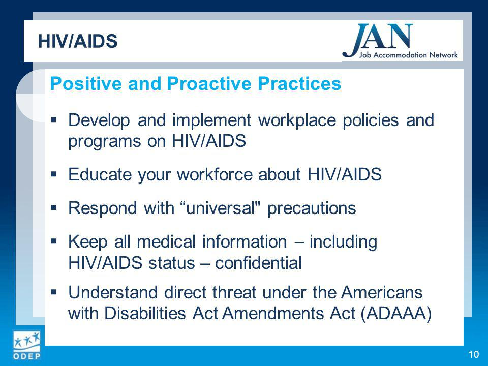 10 Positive and Proactive Practices Develop and implement workplace policies and programs on HIV/AIDS Educate your workforce about HIV/AIDS Respond with universal precautions Keep all medical information – including HIV/AIDS status – confidential Understand direct threat under the Americans with Disabilities Act Amendments Act (ADAAA) HIV/AIDS