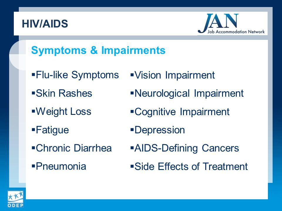 Symptoms & Impairments Flu-like Symptoms Skin Rashes Weight Loss Fatigue Chronic Diarrhea Pneumonia Vision Impairment Neurological Impairment Cognitive Impairment Depression AIDS-Defining Cancers Side Effects of Treatment HIV/AIDS