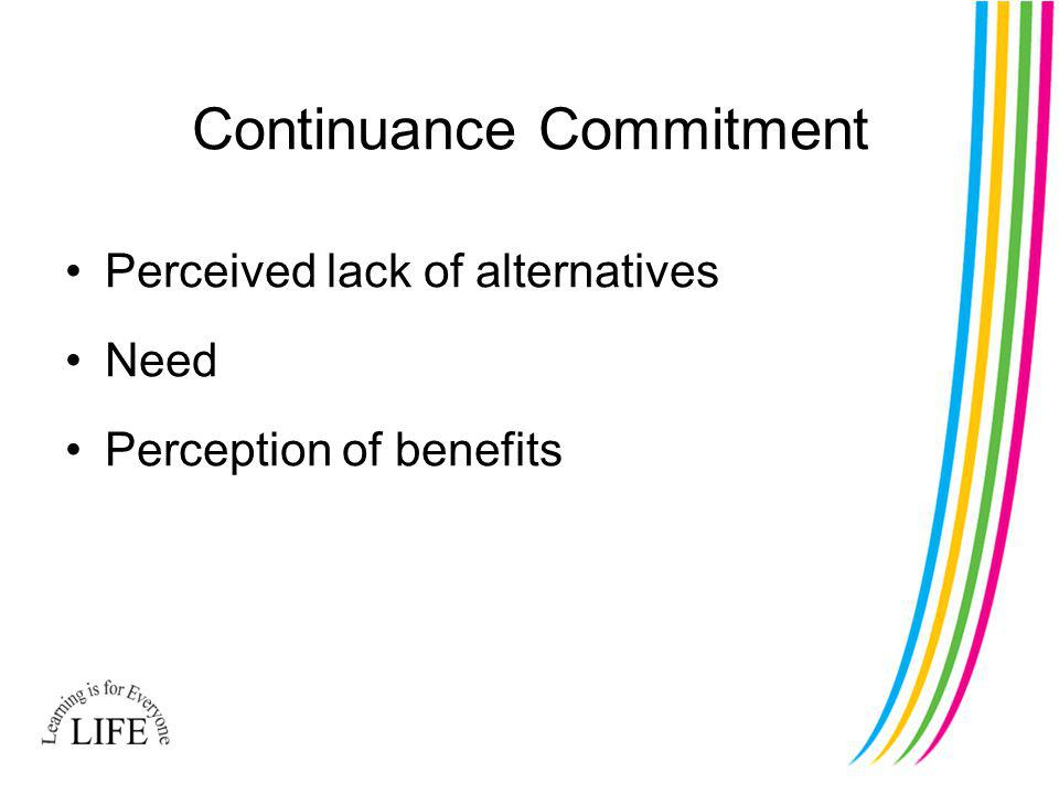 Continuance Commitment Perceived lack of alternatives Need Perception of benefits