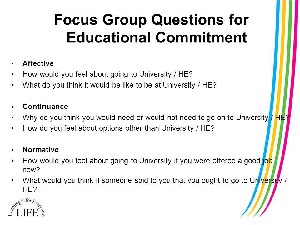 Focus Group Questions for Educational Commitment Affective How would you feel about going to University / HE.