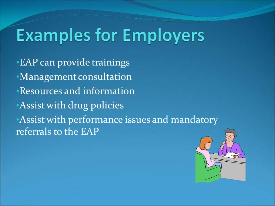 EAP can provide trainings Management consultation Resources and information Assist with drug policies Assist with performance issues and mandatory referrals to the EAP