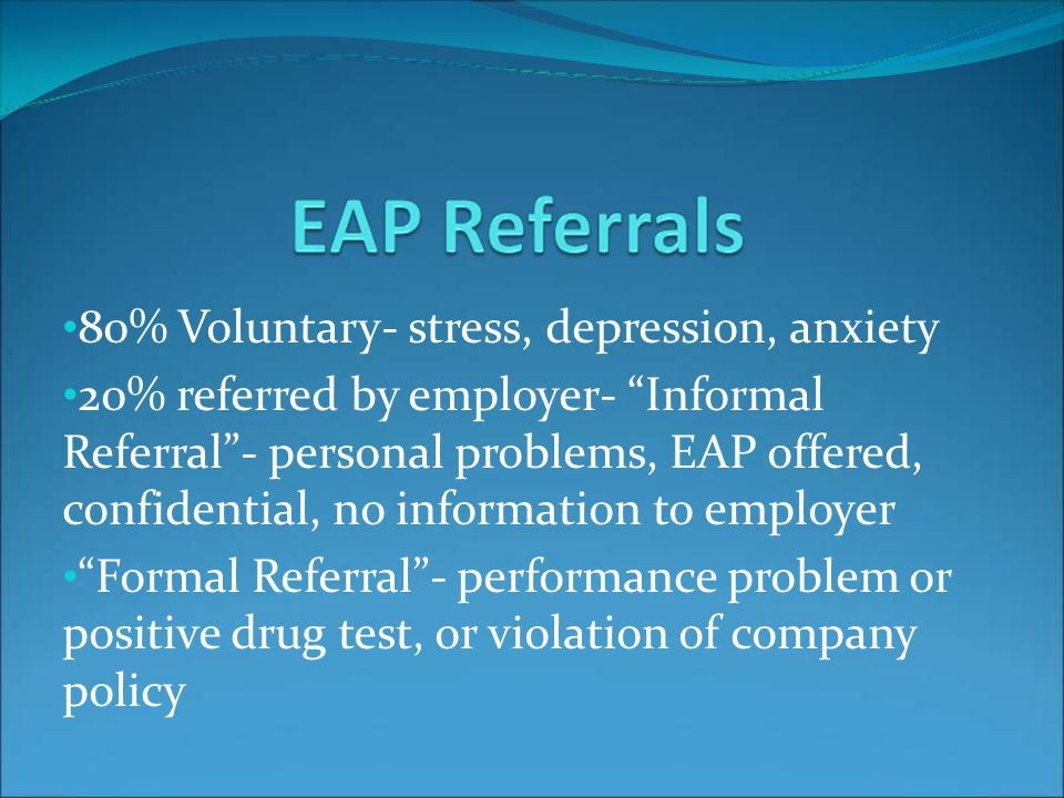 80% Voluntary- stress, depression, anxiety 20% referred by employer- Informal Referral- personal problems, EAP offered, confidential, no information to employer Formal Referral- performance problem or positive drug test, or violation of company policy