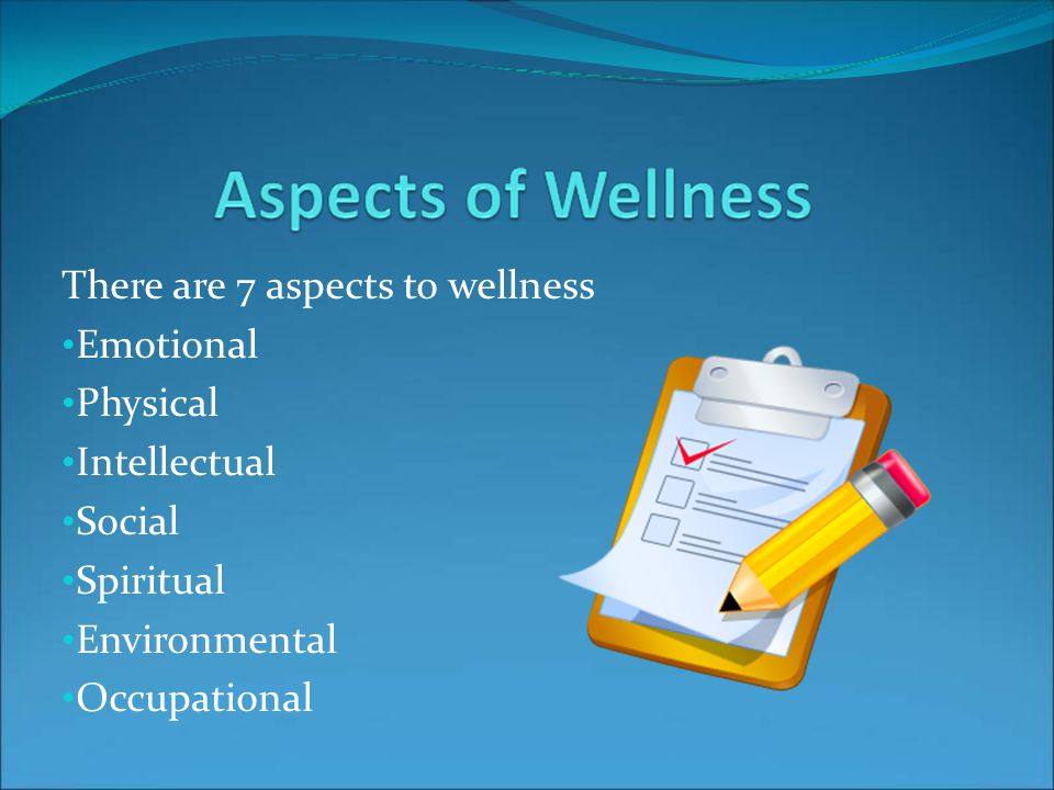 There are 7 aspects to wellness Emotional Physical Intellectual Social Spiritual Environmental Occupational