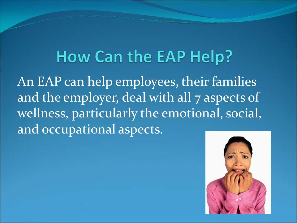 An EAP can help employees, their families and the employer, deal with all 7 aspects of wellness, particularly the emotional, social, and occupational aspects.