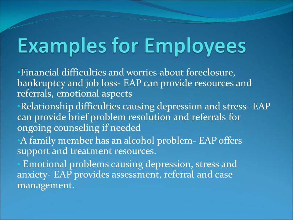 Financial difficulties and worries about foreclosure, bankruptcy and job loss- EAP can provide resources and referrals, emotional aspects Relationship difficulties causing depression and stress- EAP can provide brief problem resolution and referrals for ongoing counseling if needed A family member has an alcohol problem- EAP offers support and treatment resources.