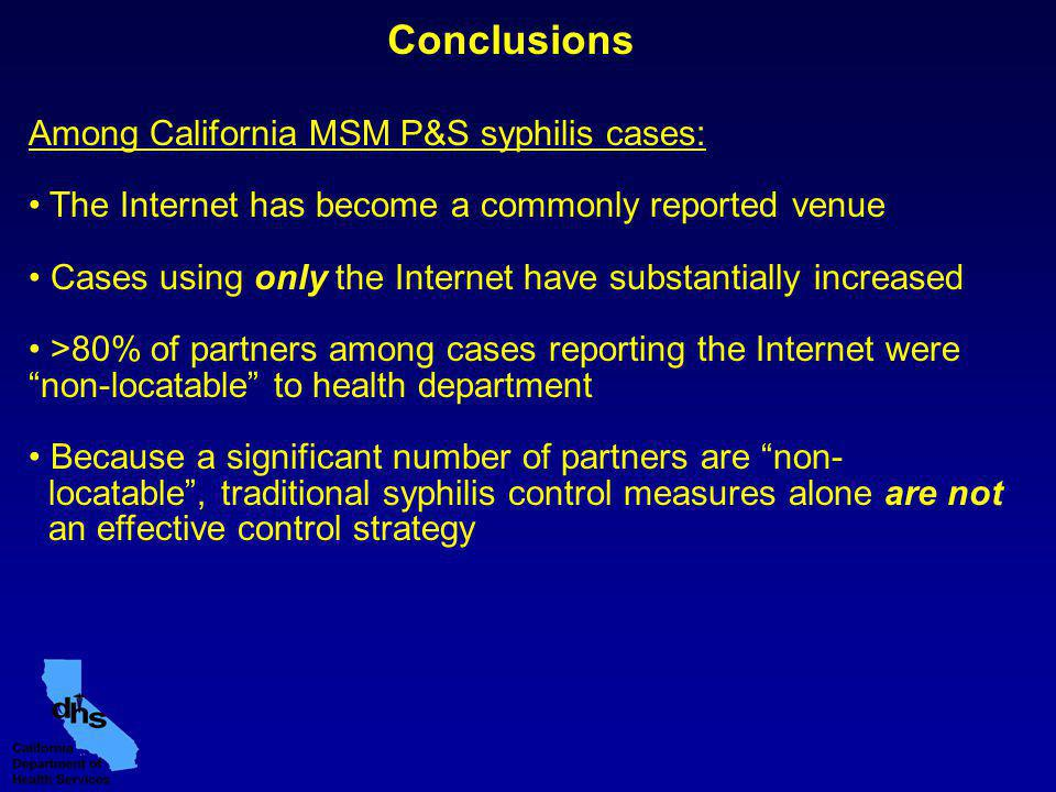 Conclusions Among California MSM P&S syphilis cases: The Internet has become a commonly reported venue Cases using only the Internet have substantially increased >80% of partners among cases reporting the Internet were non-locatable to health department Because a significant number of partners are non- locatable, traditional syphilis control measures alone are not an effective control strategy