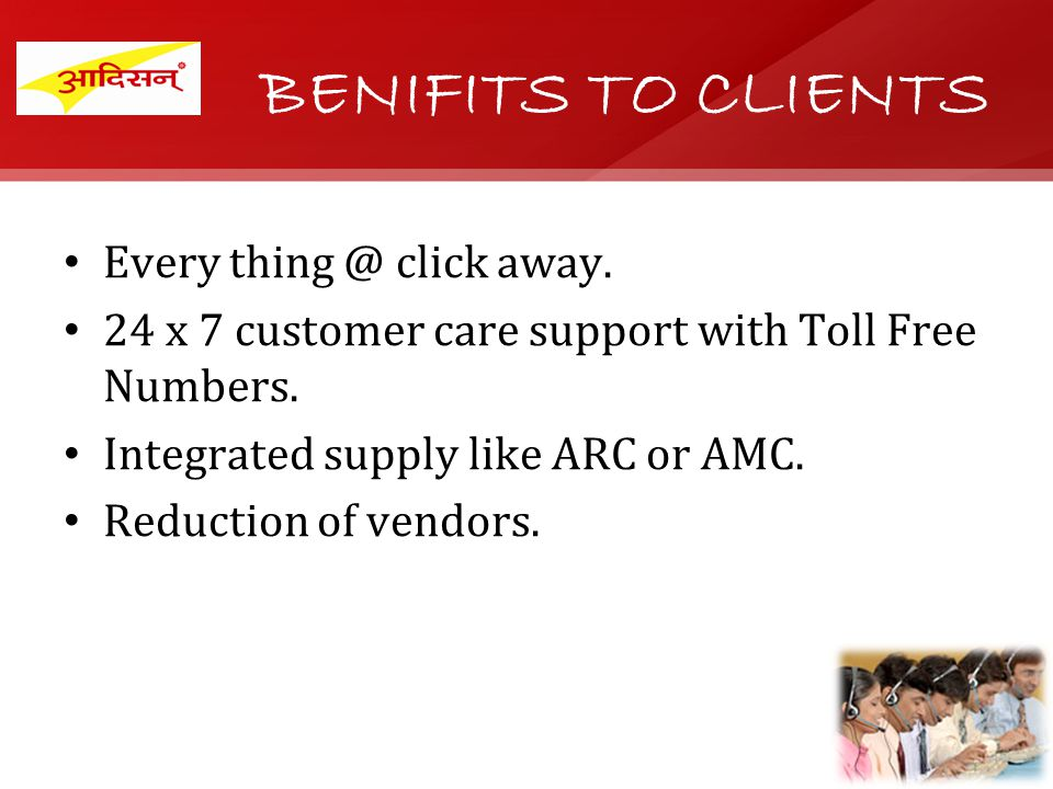 BENIFITS TO CLIENTS Every click away. 24 x 7 customer care support with Toll Free Numbers.