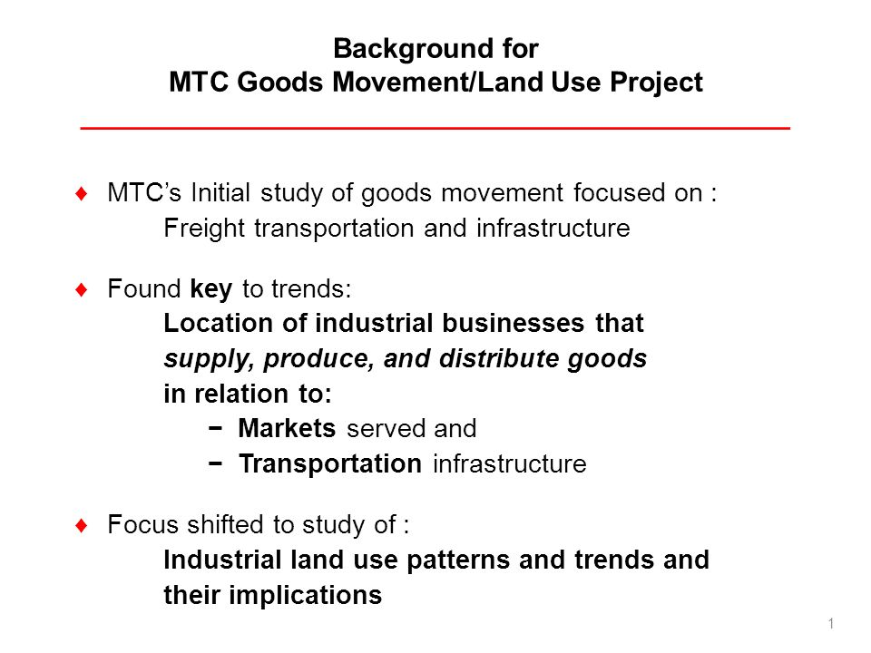 Background for MTC Goods Movement/Land Use Project ______________________________________________ MTCs Initial study of goods movement focused on : Freight transportation and infrastructure Found key to trends: Location of industrial businesses that supply, produce, and distribute goods in relation to: Markets served and Transportation infrastructure Focus shifted to study of : Industrial land use patterns and trends and their implications 1
