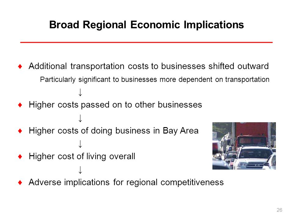 Broad Regional Economic Implications ___________________________________________ Additional transportation costs to businesses shifted outward Particularly significant to businesses more dependent on transportation Higher costs passed on to other businesses Higher costs of doing business in Bay Area Higher cost of living overall Adverse implications for regional competitiveness 26