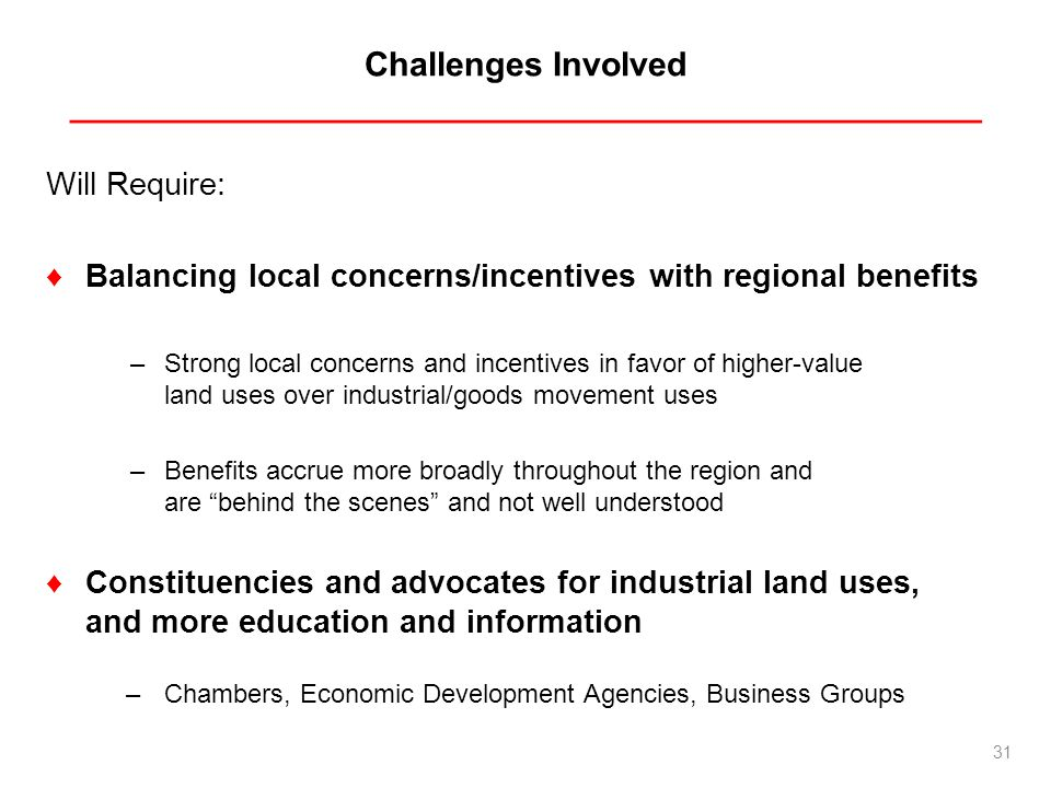 Challenges Involved _________________________________________________ Will Require: Balancing local concerns/incentives with regional benefits –Strong local concerns and incentives in favor of higher-value land uses over industrial/goods movement uses –Benefits accrue more broadly throughout the region and are behind the scenes and not well understood Constituencies and advocates for industrial land uses, and more education and information –Chambers, Economic Development Agencies, Business Groups 31