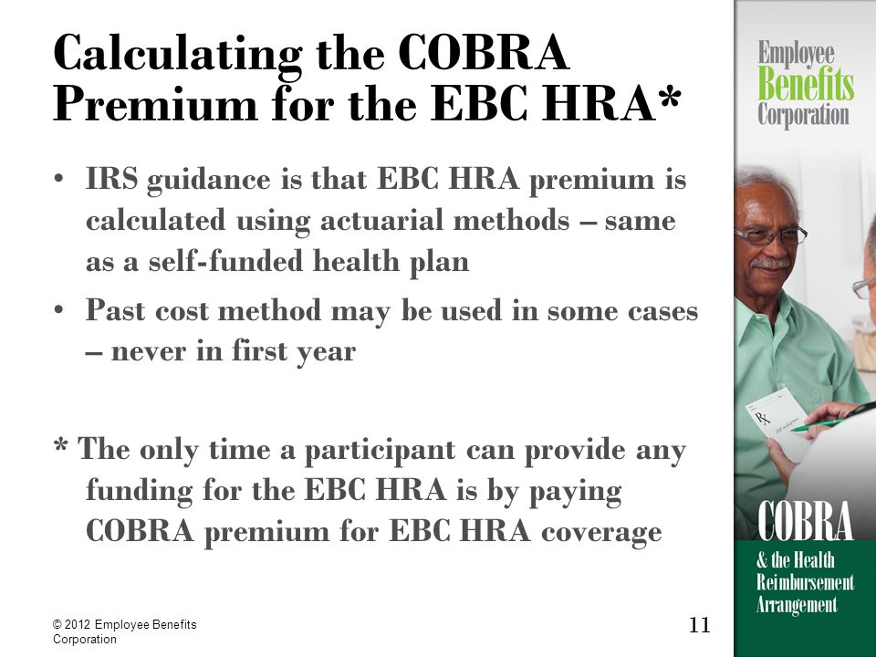 11 © 2012 Employee Benefits Corporation 11 Calculating the COBRA Premium for the EBC HRA* IRS guidance is that EBC HRA premium is calculated using actuarial methods – same as a self-funded health plan Past cost method may be used in some cases – never in first year * The only time a participant can provide any funding for the EBC HRA is by paying COBRA premium for EBC HRA coverage