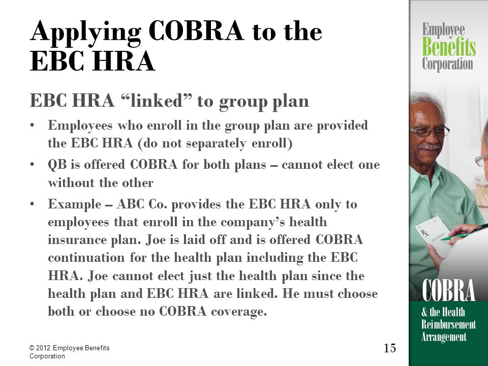 15 © 2012 Employee Benefits Corporation 15 Applying COBRA to the EBC HRA EBC HRA linked to group plan Employees who enroll in the group plan are provided the EBC HRA (do not separately enroll) QB is offered COBRA for both plans – cannot elect one without the other Example – ABC Co.