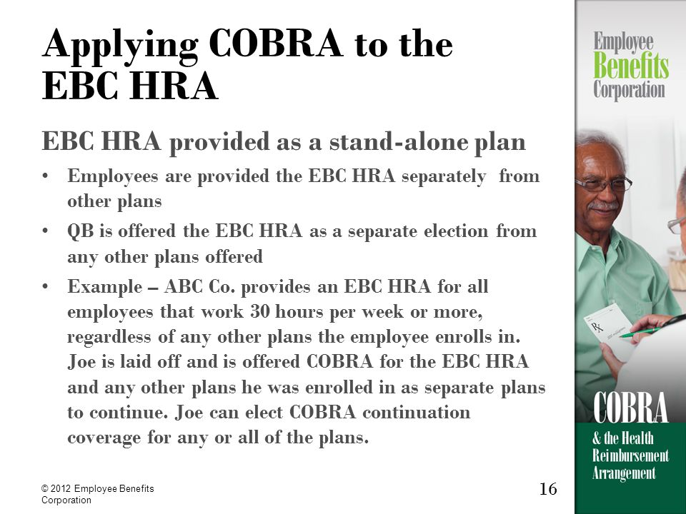 16 © 2012 Employee Benefits Corporation 16 Applying COBRA to the EBC HRA EBC HRA provided as a stand-alone plan Employees are provided the EBC HRA separately from other plans QB is offered the EBC HRA as a separate election from any other plans offered Example – ABC Co.