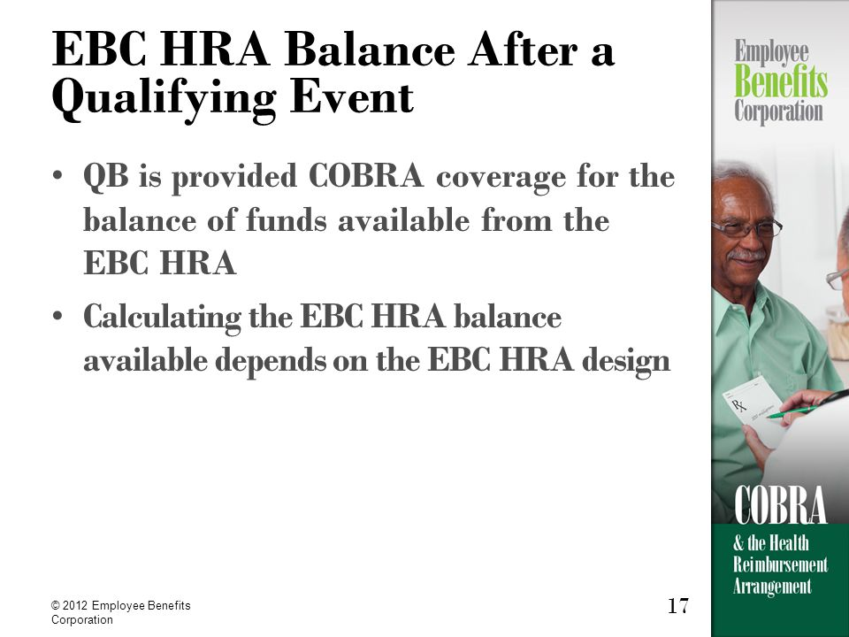 17 © 2012 Employee Benefits Corporation 17 EBC HRA Balance After a Qualifying Event QB is provided COBRA coverage for the balance of funds available from the EBC HRA Calculating the EBC HRA balance available depends on the EBC HRA design