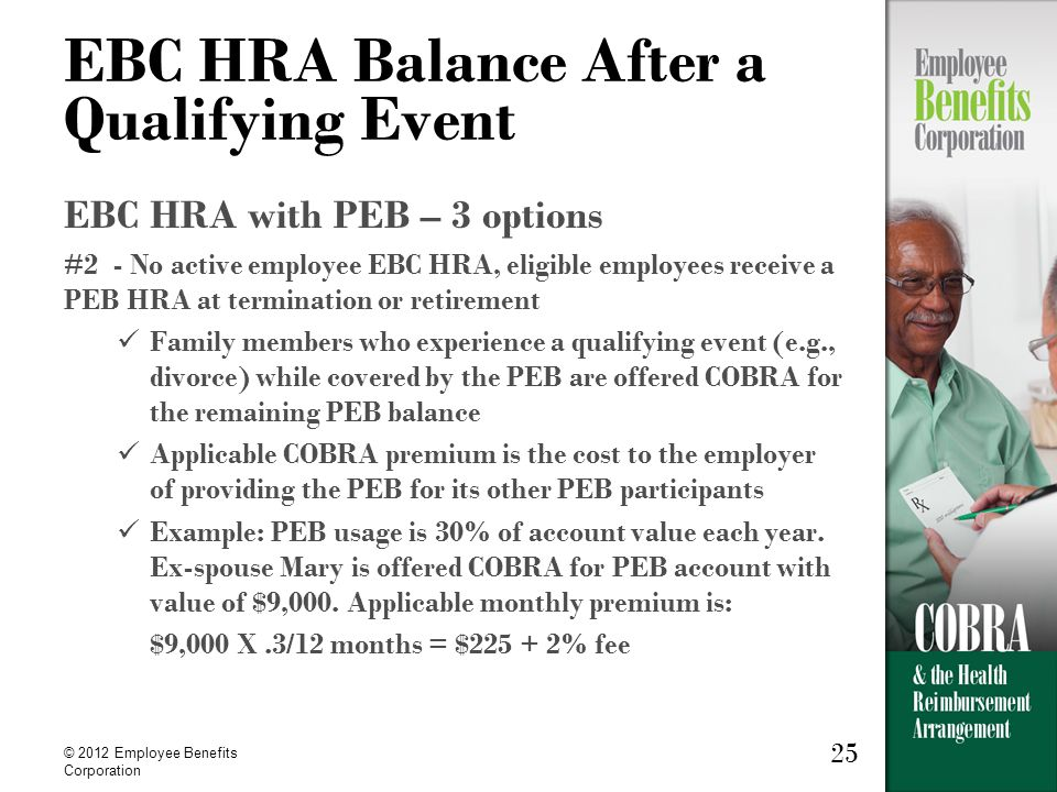 25 © 2012 Employee Benefits Corporation 25 EBC HRA Balance After a Qualifying Event EBC HRA with PEB – 3 options #2 - No active employee EBC HRA, eligible employees receive a PEB HRA at termination or retirement Family members who experience a qualifying event (e.g., divorce) while covered by the PEB are offered COBRA for the remaining PEB balance Applicable COBRA premium is the cost to the employer of providing the PEB for its other PEB participants Example: PEB usage is 30% of account value each year.