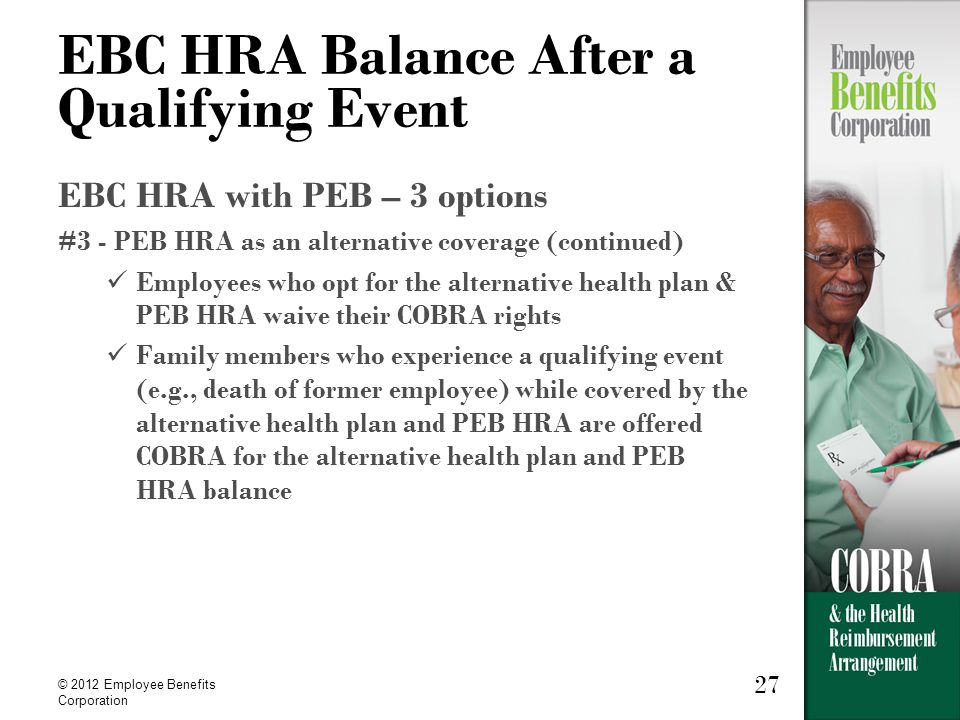 27 © 2012 Employee Benefits Corporation 27 EBC HRA Balance After a Qualifying Event EBC HRA with PEB – 3 options #3 - PEB HRA as an alternative coverage (continued) Employees who opt for the alternative health plan & PEB HRA waive their COBRA rights Family members who experience a qualifying event (e.g., death of former employee) while covered by the alternative health plan and PEB HRA are offered COBRA for the alternative health plan and PEB HRA balance