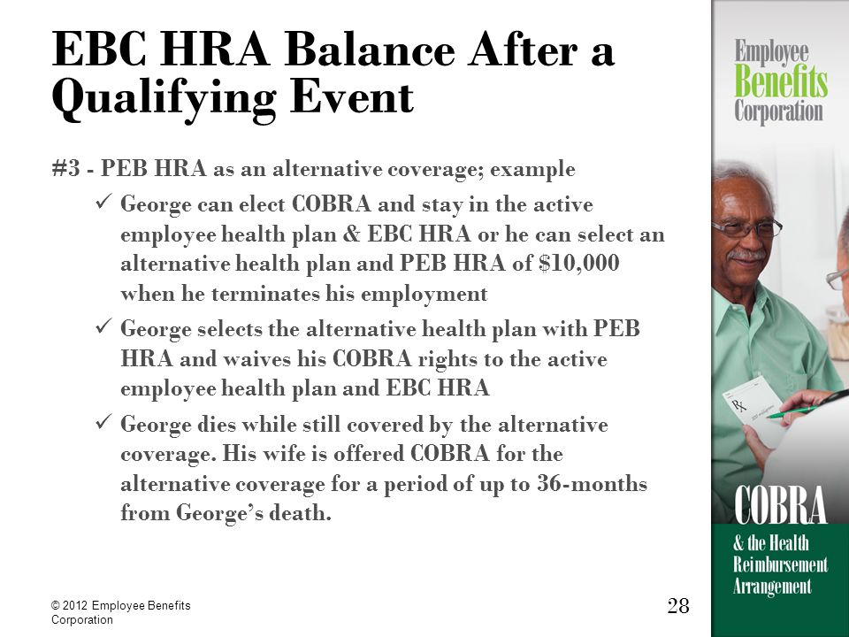 28 © 2012 Employee Benefits Corporation 28 EBC HRA Balance After a Qualifying Event #3 - PEB HRA as an alternative coverage; example George can elect COBRA and stay in the active employee health plan & EBC HRA or he can select an alternative health plan and PEB HRA of $10,000 when he terminates his employment George selects the alternative health plan with PEB HRA and waives his COBRA rights to the active employee health plan and EBC HRA George dies while still covered by the alternative coverage.