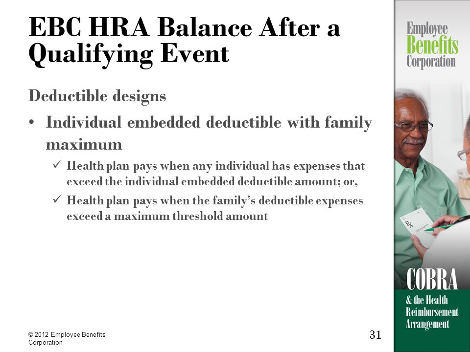 31 © 2012 Employee Benefits Corporation 31 EBC HRA Balance After a Qualifying Event Deductible designs Individual embedded deductible with family maximum Health plan pays when any individual has expenses that exceed the individual embedded deductible amount; or, Health plan pays when the familys deductible expenses exceed a maximum threshold amount