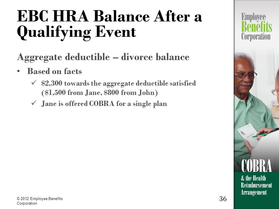 36 © 2012 Employee Benefits Corporation 36 EBC HRA Balance After a Qualifying Event Aggregate deductible – divorce balance Based on facts $2,300 towards the aggregate deductible satisfied ($1,500 from Jane, $800 from John) Jane is offered COBRA for a single plan