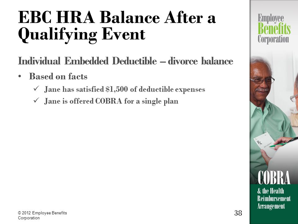 38 © 2012 Employee Benefits Corporation 38 EBC HRA Balance After a Qualifying Event Individual Embedded Deductible – divorce balance Based on facts Jane has satisfied $1,500 of deductible expenses Jane is offered COBRA for a single plan