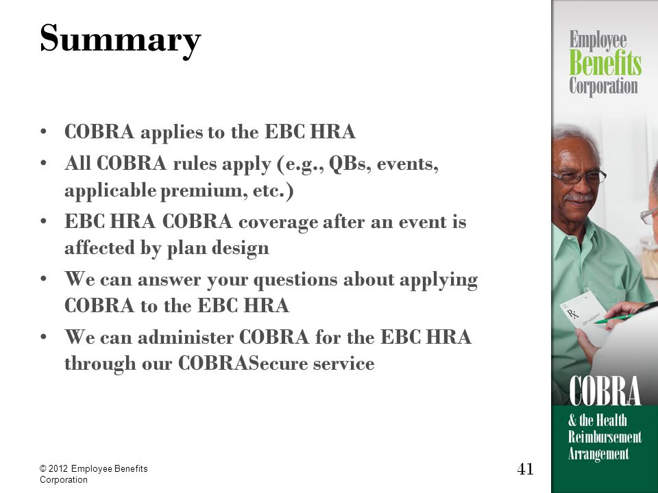 41 © 2012 Employee Benefits Corporation 41 Summary COBRA applies to the EBC HRA All COBRA rules apply (e.g., QBs, events, applicable premium, etc.) EBC HRA COBRA coverage after an event is affected by plan design We can answer your questions about applying COBRA to the EBC HRA We can administer COBRA for the EBC HRA through our COBRASecure service