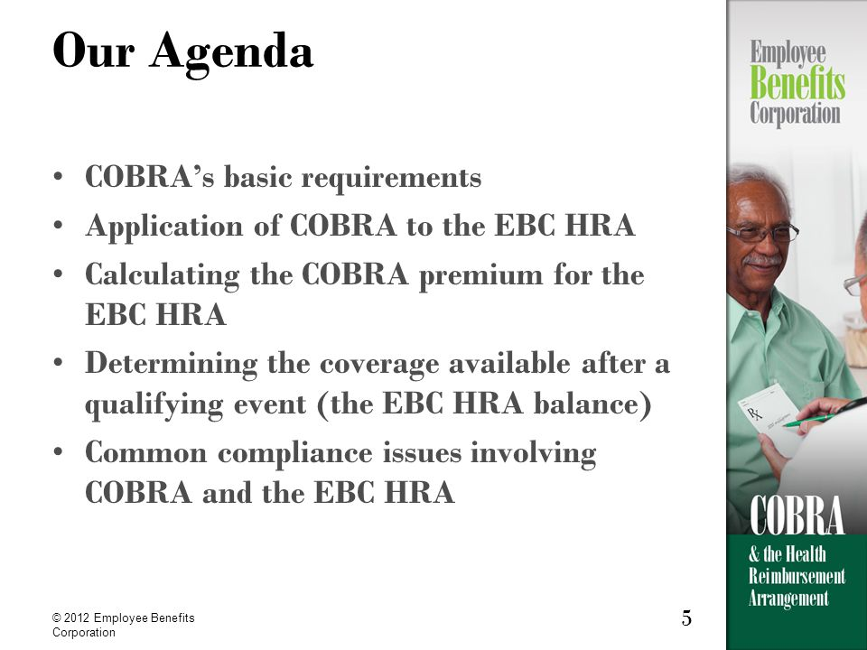 5 © 2012 Employee Benefits Corporation 5 Our Agenda COBRAs basic requirements Application of COBRA to the EBC HRA Calculating the COBRA premium for the EBC HRA Determining the coverage available after a qualifying event (the EBC HRA balance) Common compliance issues involving COBRA and the EBC HRA