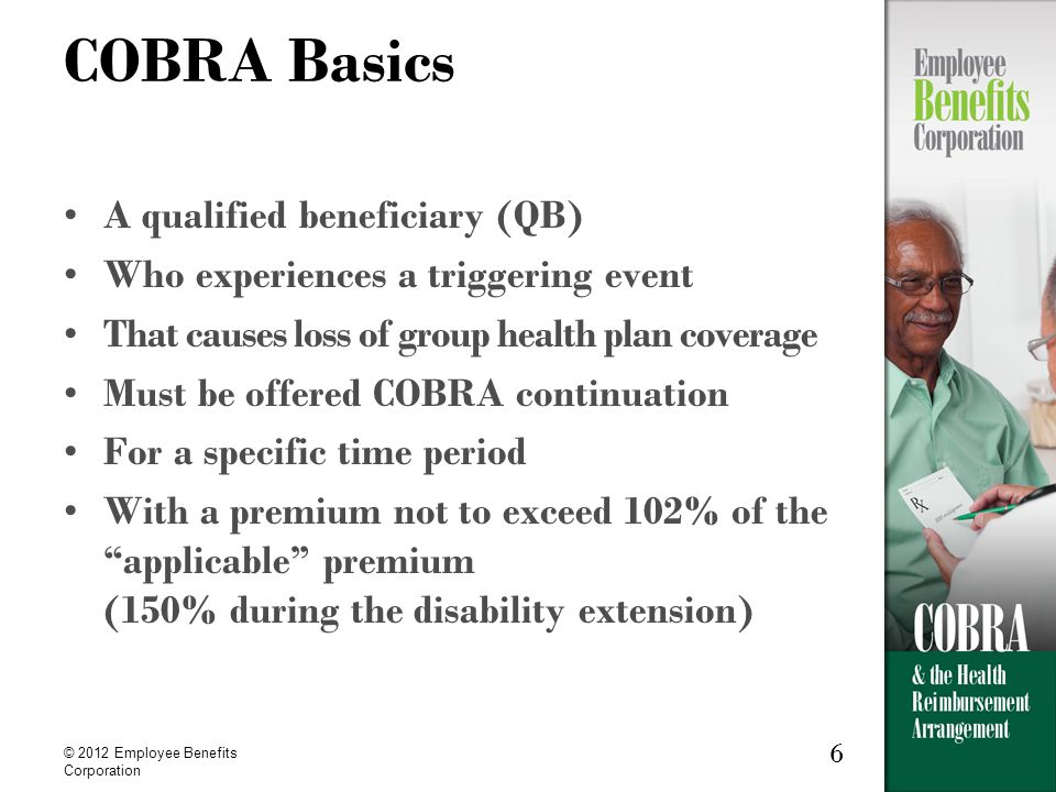 6 © 2012 Employee Benefits Corporation 6 COBRA Basics A qualified beneficiary (QB) Who experiences a triggering event That causes loss of group health plan coverage Must be offered COBRA continuation For a specific time period With a premium not to exceed 102% of the applicable premium (150% during the disability extension)