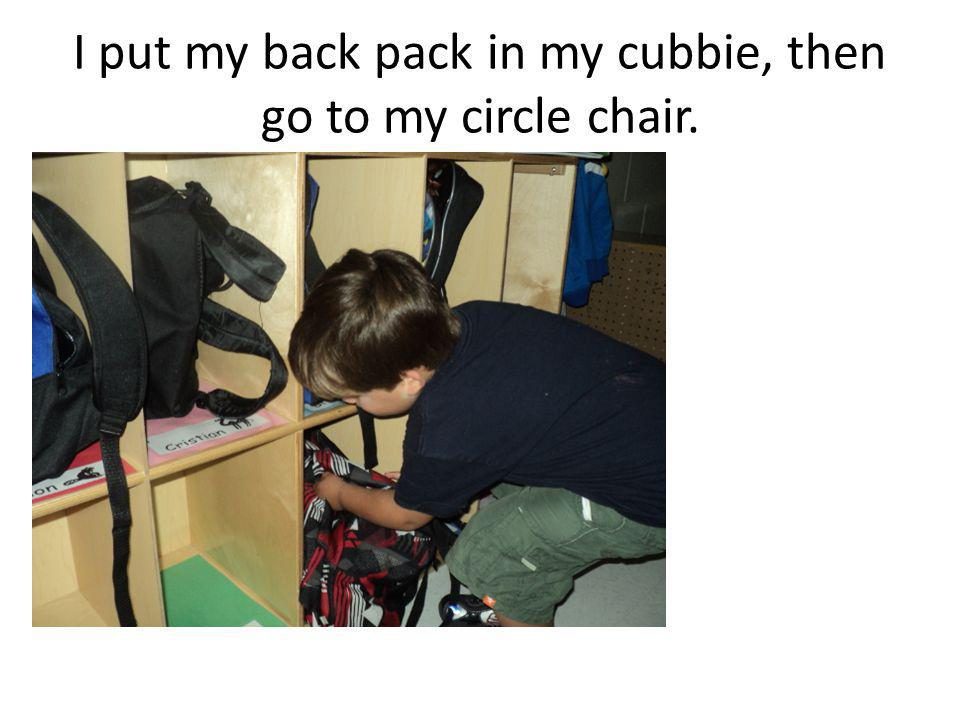 I put my back pack in my cubbie, then go to my circle chair.