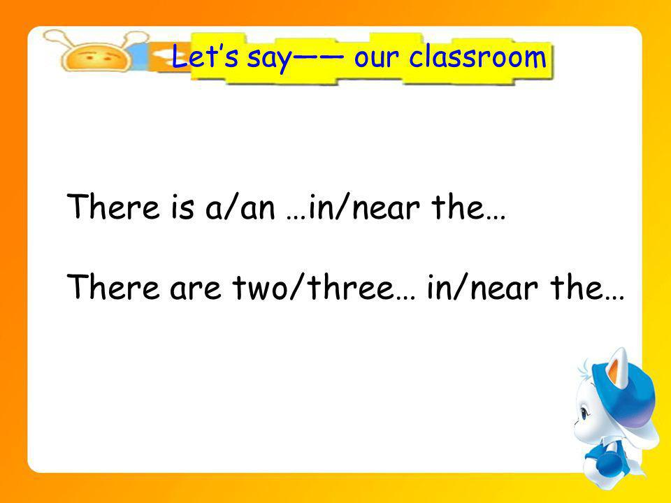 Lets say our classroom There is a/an …in/near the… There are two/three… in/near the…