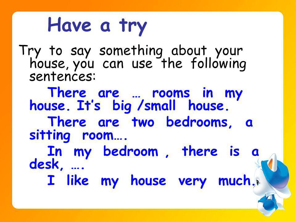 Have a try Try to say something about your house, you can use the following sentences: There are … rooms in my house.