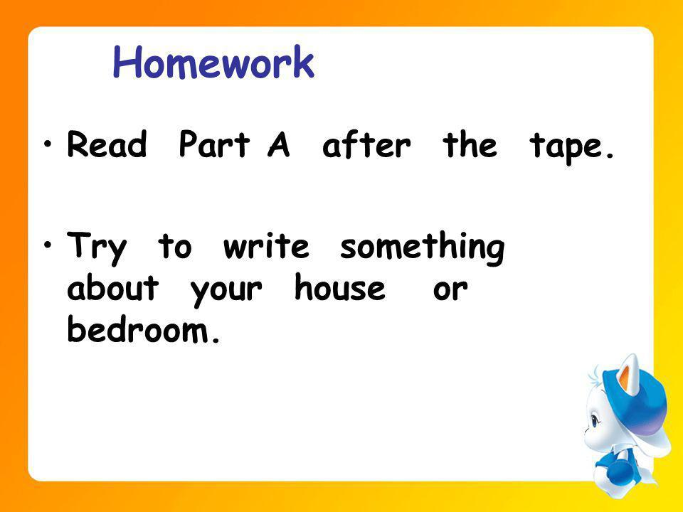 Homework Read Part A after the tape. Try to write something about your house or bedroom.