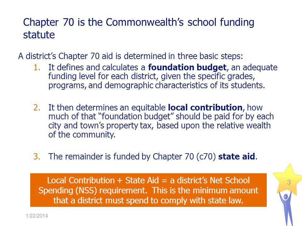 Chapter 70 is the Commonwealths school funding statute A districts Chapter 70 aid is determined in three basic steps: 1.It defines and calculates a foundation budget, an adequate funding level for each district, given the specific grades, programs, and demographic characteristics of its students.