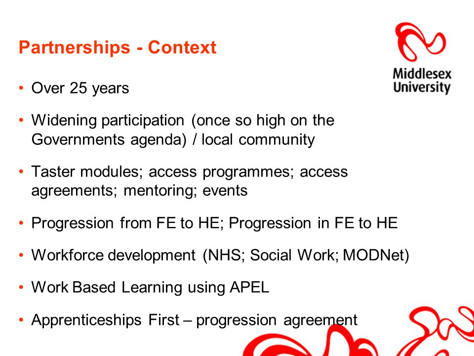 Partnerships - Context Over 25 years Widening participation (once so high on the Governments agenda) / local community Taster modules; access programmes; access agreements; mentoring; events Progression from FE to HE; Progression in FE to HE Workforce development (NHS; Social Work; MODNet) Work Based Learning using APEL Apprenticeships First – progression agreement
