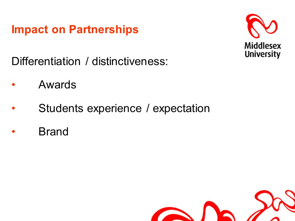 Impact on Partnerships Differentiation / distinctiveness: Awards Students experience / expectation Brand