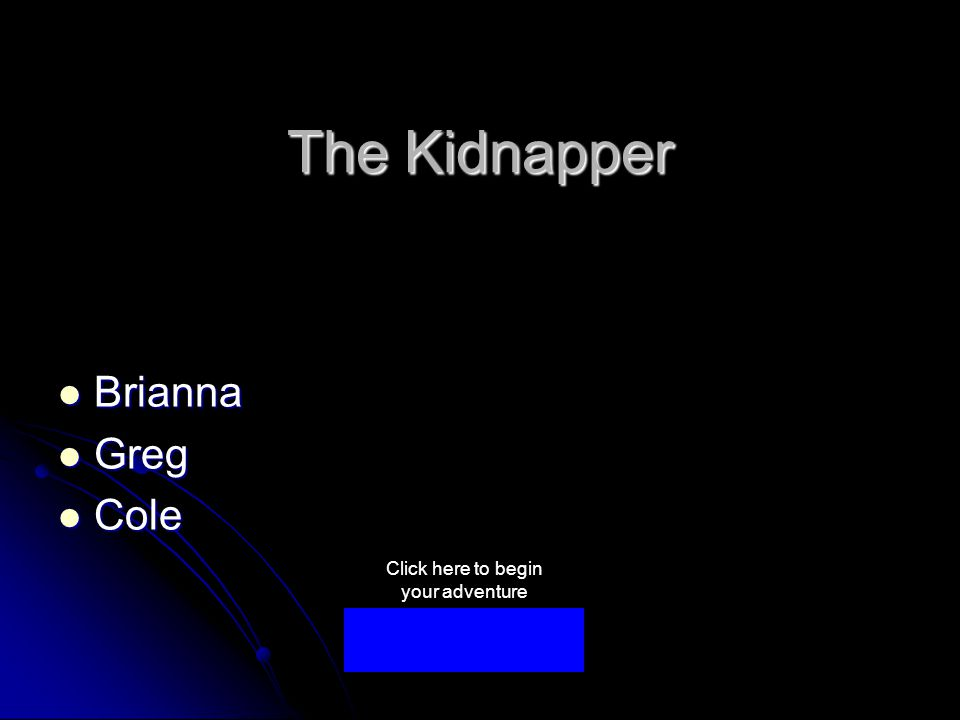 The Kidnapper Brianna Brianna Greg Greg Cole Cole Click here to begin your adventure