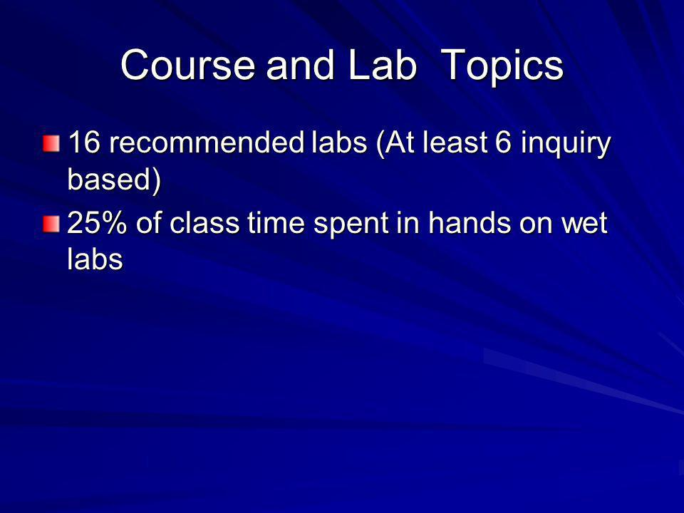 Course and Lab Topics 16 recommended labs (At least 6 inquiry based) 25% of class time spent in hands on wet labs