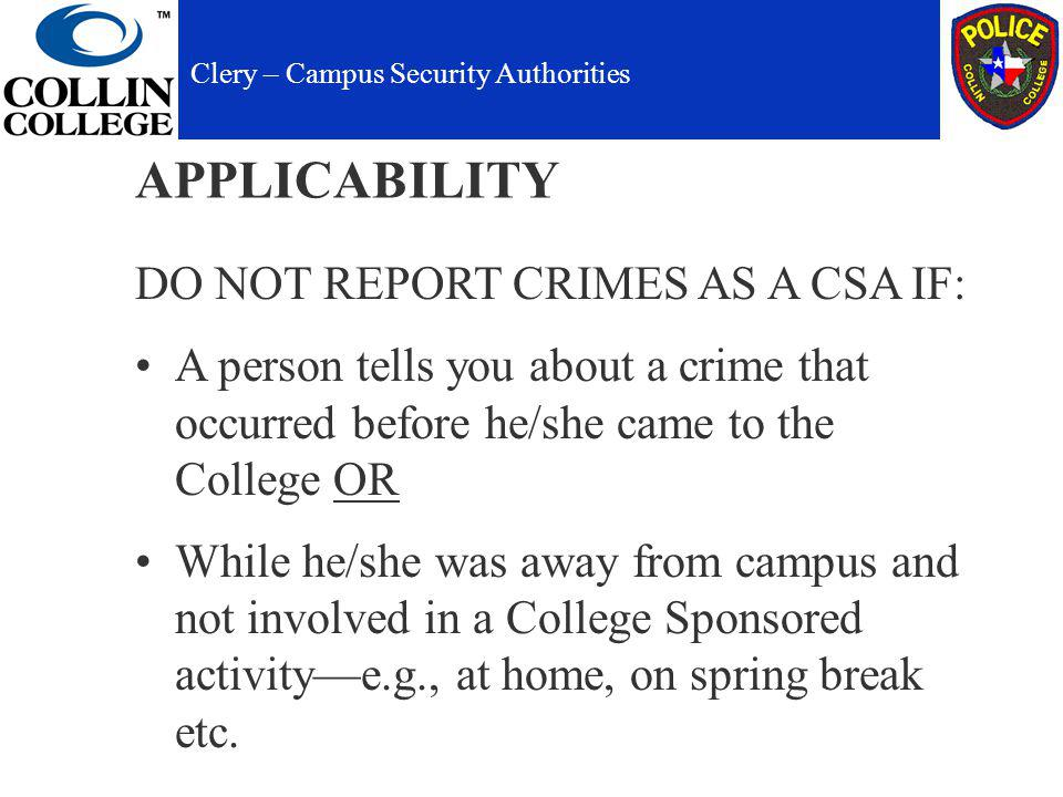 APPLICABILITY DO NOT REPORT CRIMES AS A CSA IF: A person tells you about a crime that occurred before he/she came to the College OR While he/she was away from campus and not involved in a College Sponsored activitye.g., at home, on spring break etc.
