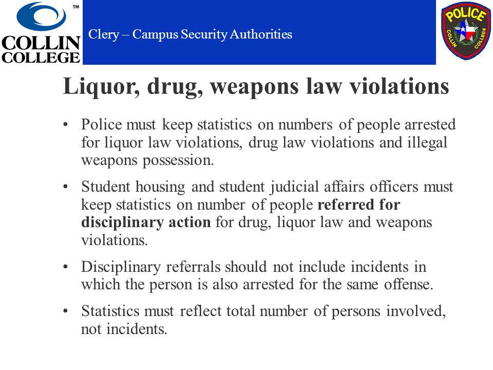 Liquor, drug, weapons law violations Police must keep statistics on numbers of people arrested for liquor law violations, drug law violations and illegal weapons possession.