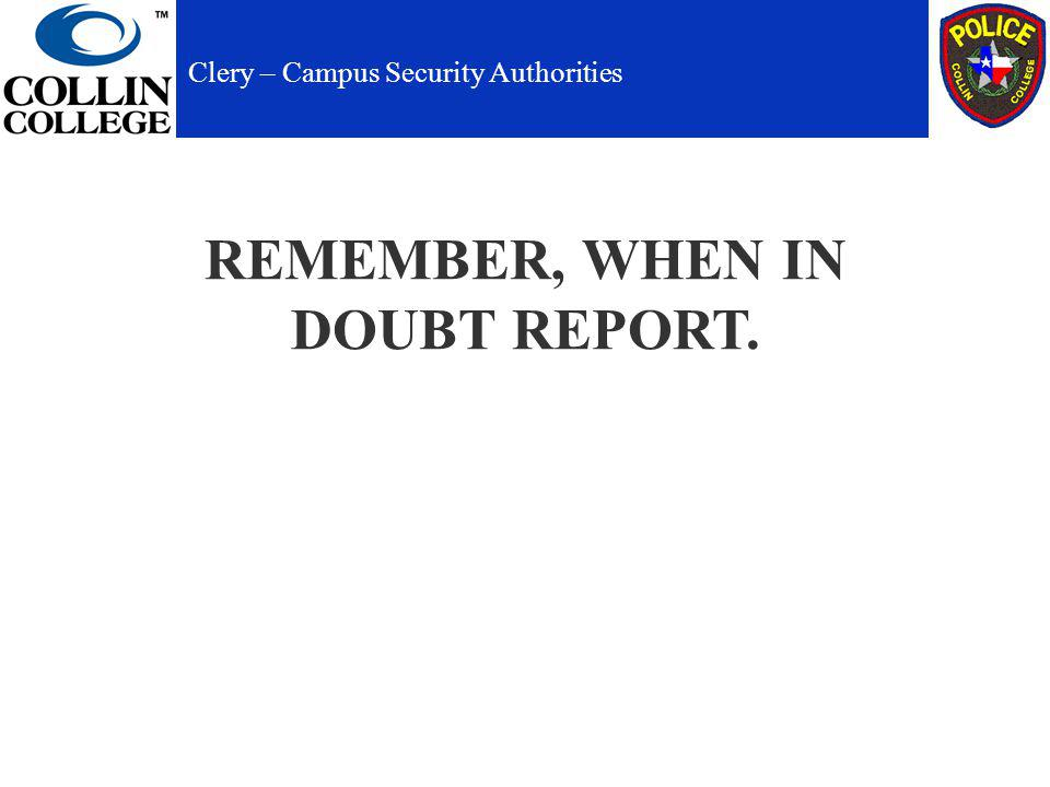 REMEMBER, WHEN IN DOUBT REPORT. Clery – Campus Security Authorities